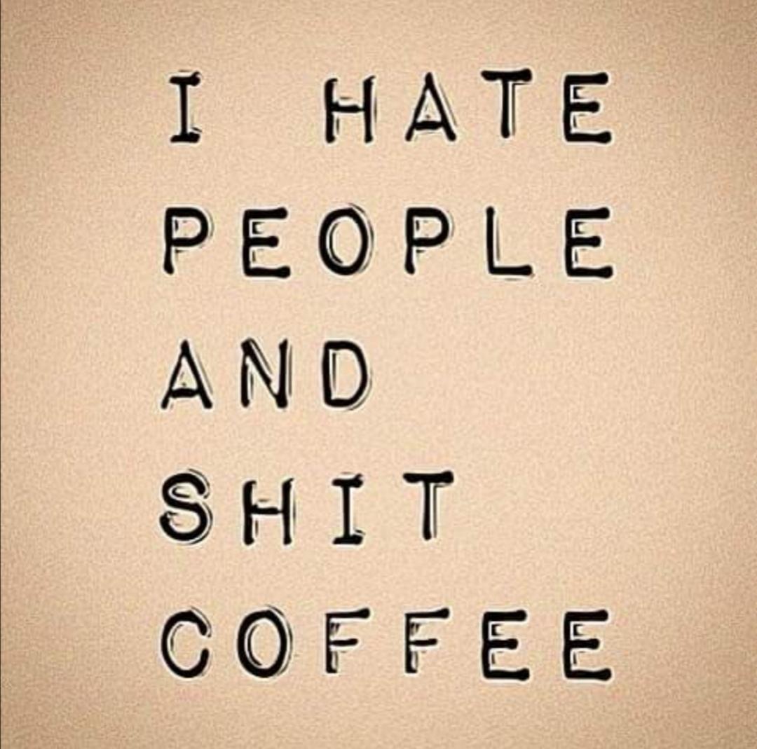 I hate people and shitcoffee